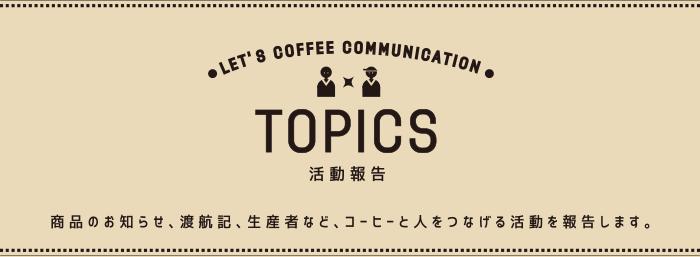 活動報告 商品のお知らせ、渡航記、生産者など、コーヒーと人をつなげる活動を報告します。